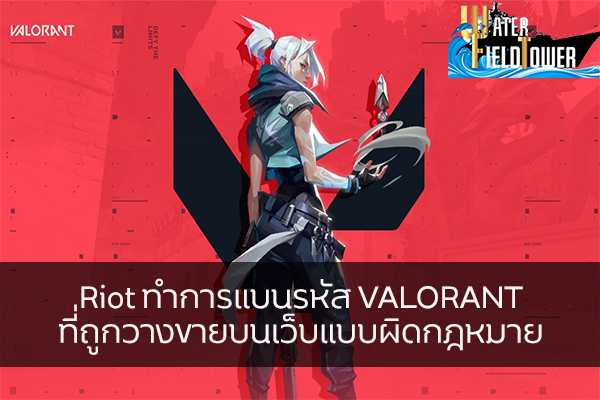 Riot ทำการแบนรหัส VALORANT ที่ถูกวางขายบนเว็บแบบผิดกฎหมาย ข้อมูล ความรู้ ข่าวสาร Game Online E-sports