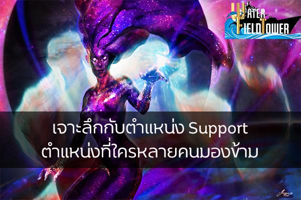 เจาะลึกกับตำแหน่ง Support ตำแหน่งที่ใครหลายคนมองข้าม ข้อมูล ความรู้ ข่าวสาร Game Online E-sports