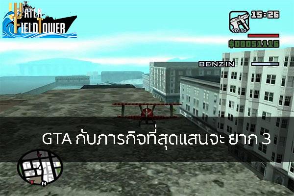 GTA กับภารกิจที่สุดแสนจะ ยาก 3 ข้อมูล ความรู้ ข่าวสาร Game GTA