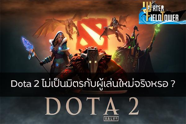 Dota 2 ไม่เป็นมิตรกับผู้เล่นใหม่จริงหรอ ? ข้อมูล ความรู้ ข่าวสาร Game Dota 2