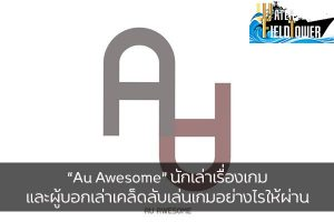 """Au Awesome"" นักเล่าเรื่องเกมและผู้บอกเล่าเคล็ดลับเล่นเกมอย่างไรให้ผ่าน ข้อมูล ความรู้ ข่าวสาร Game Caster Au Awesome"