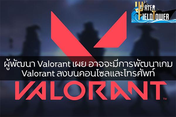 ผู้พัฒนา Valorant เผย อาจจะมีการพัฒนาเกม Valorant ลงบนคอนโซลและโทรศัพท์ ข้อมูล ความรู้ ข่าวสาร Game Valorant Valorant ลงบนคอนโซลและโทรศัพท์