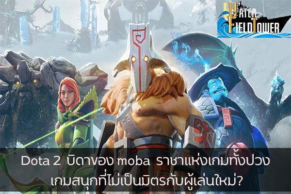 Dota 2 บิดาของ moba ราชาแห่งเกมทั้งปวง เกมสนุกที่ไม่เป็นมิตรกับผู้เล่นใหม่? ข้อมูล ความรู้ ข่าวสาร Game Dota 2