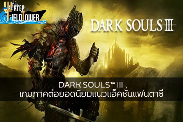 DARK SOULS™ III เกมภาคต่อยอดนิยมแนวแอ็คชั่นแฟนตาซี ข้อมูล ความรู้ ข่าวสาร Game ReviewGame DARKSOULSIII