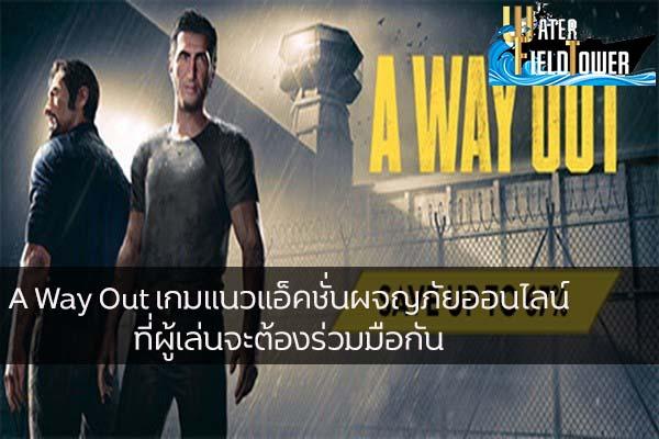 A Way Out เกมแนวแอ็คชั่นผจญภัยออนไลน์ที่ผู้เล่นจะต้องร่วมมือกัน ข้อมูล ความรู้ ข่าวสาร Game ReviewGame AWayOut