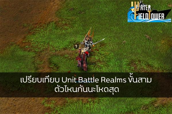 เปรียบเทียบ Unit Battle Realms ขั้นสาม ตัวไหนกันนะโหดสุด ข้อมูล ความรู้ ข่าวสาร Game ReviewGame BattleRealms UnitBattleRealms