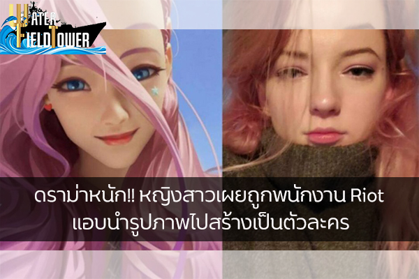 ดราม่าหนัก!! หญิงสาวเผยถูกพนักงาน Riot แอบนำรูปภาพไปสร้างเป็นตัวละคร ข้อมูล ความรู้ ข่าวสาร Game ReviewGame Riot LoL หญิงสาวถูกนำไปสร้างเป็นตัวละคร