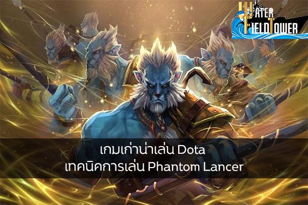 เกมเก่าน่าเล่น Dota เทคนิคการเล่น Phantom Lancer ข้อมูล ความรู้ ข่าวสาร Game ReviewGame Dota เทคนิคเล่นPhantomLancer