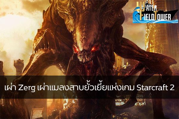 เผ่า Zerg เผ่าแมลงสาบยั้วเยี้ยแห่งเกม Starcraft 2 ข้อมูล ความรู้ ข่าวสาร Game ReviewGame Starcraft2 เผ่าZerg