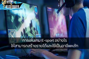 การเล่นเกม E-sport อย่างไรให้สามารถสร้างรายได้และใช้เป็นอาชีพหลัก ข้อมูล ความรู้ ข่าวสาร Game ReviewGame E-sportสร้างรายได้