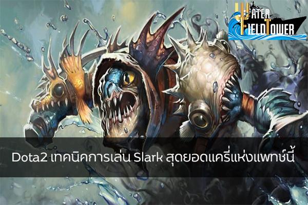 Dota2 เทคนิคการเล่น Slark สุดยอดแครี่แห่งแพทช์นี้ ข้อมูล ความรู้ ข่าวสาร Game ReviewGame Dota2 เทคนิคเล่นSlark