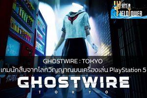 GHOSTWIRE : TOKYO เกมนักสืบจากโลกวิญญาณบนเครื่องเล่น PlayStation 5 ข้อมูล ความรู้ ข่าวสาร Game ReviewGame PlayStation5 GHOSTWIRE:TOKYO