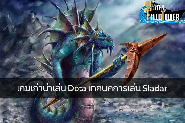 เกมเก่าน่าเล่น Dota เทคนิคการเล่น Sladar ข้อมูล ความรู้ ข่าวสาร Game ReviewGame Dota เทคนิคเล่นSladar