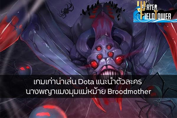 เกมเก่าน่าเล่น Dota แนะนำตัวละคร นางพญาแมงมุมแม่หม้าย Broodmother ข้อมูล ความรู้ ข่าวสาร Game ReviewGame Dota เทคนิคเล่นBroodmother