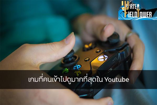 เกมที่คนเข้าไปดูมากที่สุดใน Youtube ข้อมูล ความรู้ ข่าวสาร Game ReviewGame เกมที่คนเข้าไปดูมากที่สุด
