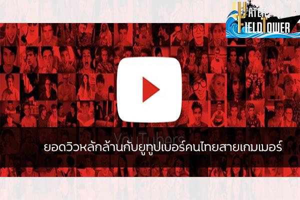 ยอดวิวหลักล้านกับยูทูปเบอร์คนไทยสายเกมเมอร์ ข้อมูลความรู้ข่าวสารGameReviewGame ยูทูปเบอร์คนไทยสายเกมเมอร์
