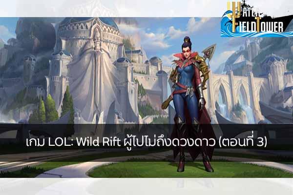 เกม LOL: Wild Rift ผู้ไปไม่ถึงดวงดาว (ตอนที่ 3) ข้อมูลความรู้ข่าวสารGameReviewGame LOL