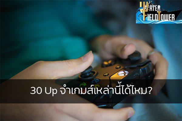 30 Up จำเกมส์เหล่านี้ได้ไหม ข้อมูล ความรู้ ข่าวสาร Game Online E-sports