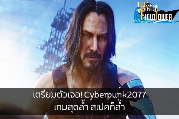 เตรียมตัวเจอ! Cyberpunk2077 เกมสุดล้ำ สเปคก็ล้ำ พร้อมวางจำหน่าย 19 พฤศจิกายนปี 2020 ข้อมูล ความรู้ ข่าวสาร Game Cyberpunk2077