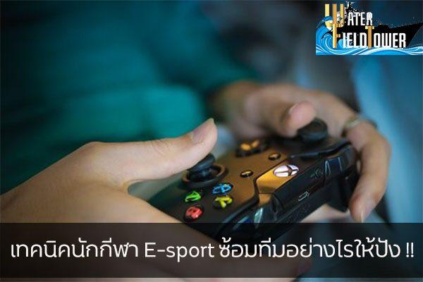 เทคนิคนักกีฬา E-sport ซ้อมทีมอย่างไรให้ปัง !! ข้อมูล ความรู้ ข่าวสาร Game E-sport เทคนิคนักกีฬา