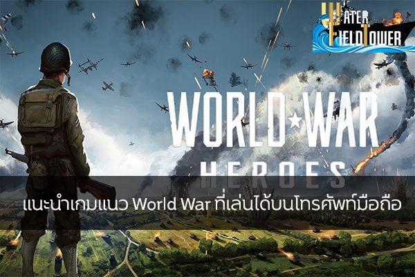 แนะนำเกมแนว World War ที่เล่นได้บนโทรศัพท์มือถือ ข้อมูล ความรู้ ข่าวสาร Game ReviewGame เกมแนวWorldWar