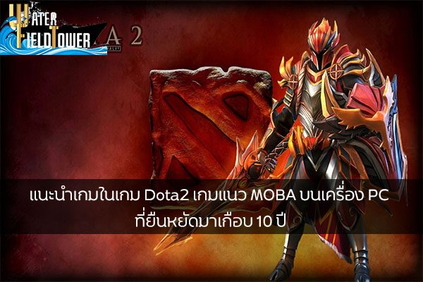 แนะนำเกมในเกม Dota2 เกมแนว MOBA บนเครื่อง PC ที่ยืนหยัดมาเกือบ 10 ปี ข้อมูลความรู้ข่าวสารGameReviewGame แนะนำเกมDota2
