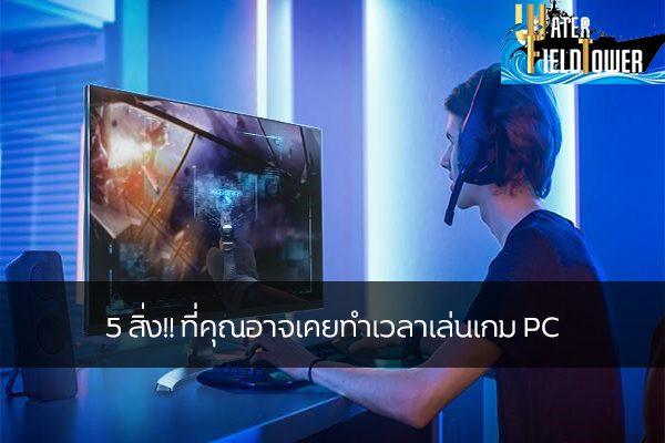 5 สิ่ง!! ที่คุณอาจเคยทำเวลาเล่นเกม PC ข้อมูล ความรู้ ข่าวสาร Game ReviewGame พฤติกรรมการเล่นเกมPC
