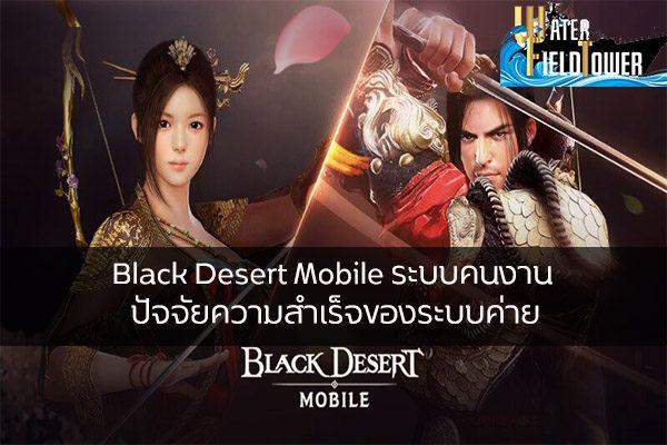 Black Desert Mobile ระบบคนงาน ปัจจัยความสำเร็จของระบบค่าย ข้อมูล ความรู้ ข่าวสาร Game ReviewGame BlackDesertMobile ระบบคนงาน