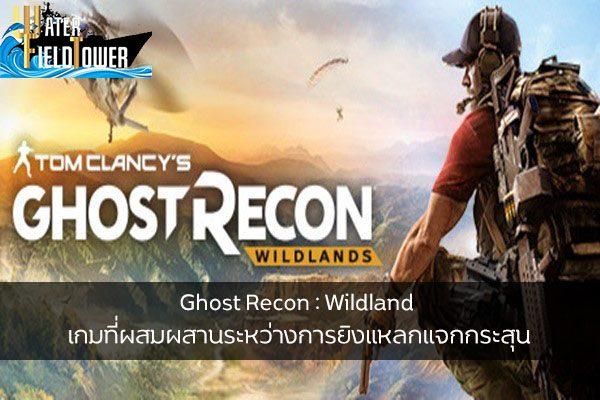 Ghost Recon : Wildland เกมที่ผสมผสานระหว่างการยิงแหลกแจกกระสุนกับการวางแผนสุดซับซ้อน ข้อมูลความรู้ข่าวสารGameReviewGame GhostReconWildland