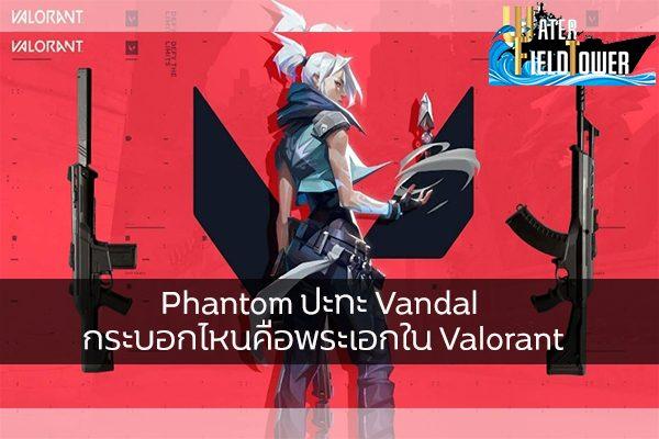 Phantom ปะทะ Vandal กระบอกไหนคือพระเอกใน Valorant ข้อมูล ความรู้ ข่าวสาร Game Valorant PhantomVSVandal