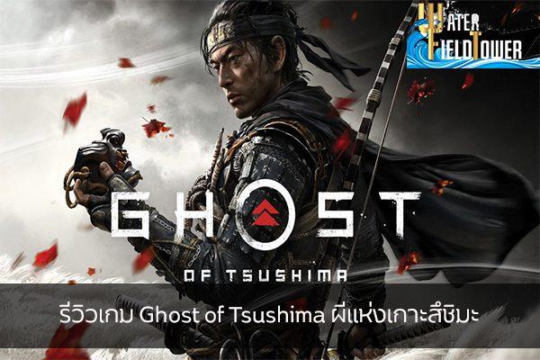 รีวิวเกม Ghost of Tsushima ผีแห่งเกาะสึชิมะ ข้อมูล ความรู้ ข่าวสาร Game ReviewGame GhostofTsushima