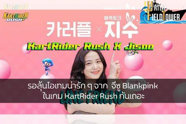 รอลุ้นไอเทมน่ารัก ๆ จาก จีซู Blankpink ในเกม KartRider Rush กันเถอะ ข้อมูล ความรู้ ข่าวสาร Game ReviewGame จีซูBlankpink KartRiderRush
