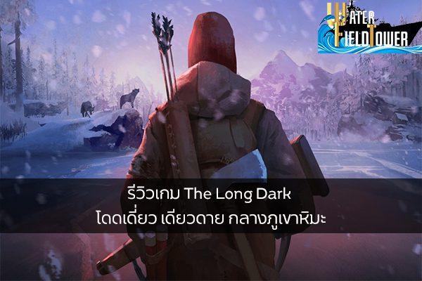 รีวิวเกม The Long Dark โดดเดี่ยว เดียวดาย กลางภูเขาหิมะ ข้อมูล ความรู้ ข่าวสาร Game ReviewGame TheLongDark
